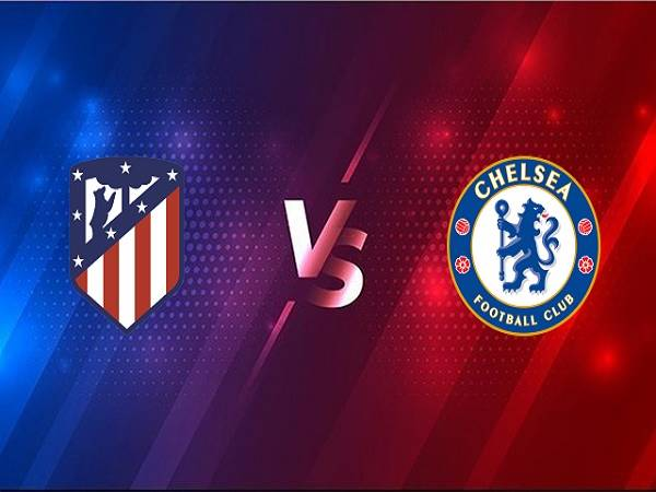 Soi kèo Atletico Madrid vs Chelsea – 03h00 24/02, Cúp C1 Châu Âu